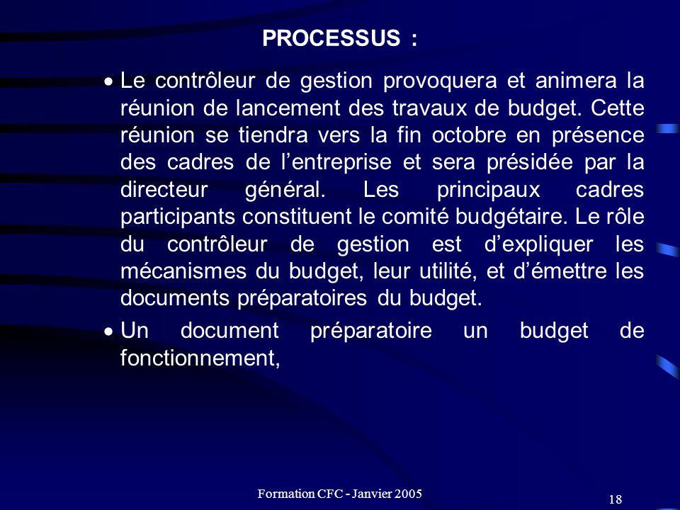 Formation CFC - Janvier 2005 18 PROCESSUS : Le contrôleur de gestion provoquera et animera la réunion de lancement des travaux de budget. Cette réunio