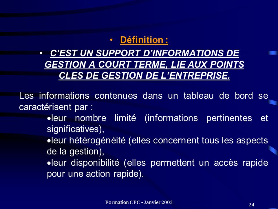 Formation CFC - Janvier 2005 24 Définition : CEST UN SUPPORT DINFORMATIONS DE GESTION A COURT TERME, LIE AUX POINTS CLES DE GESTION DE LENTREPRISE. Le
