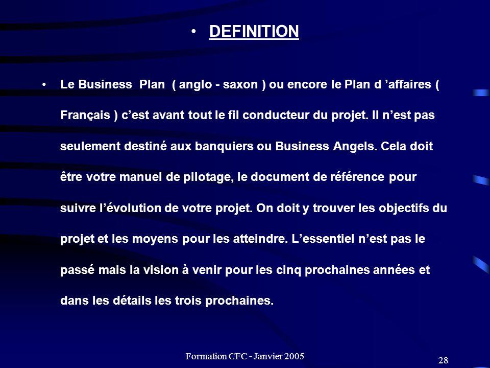 Formation CFC - Janvier 2005 28 DEFINITION Le Business Plan ( anglo - saxon ) ou encore le Plan d affaires ( Français ) cest avant tout le fil conduct