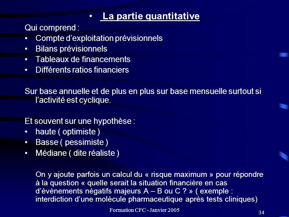 Formation CFC - Janvier 2005 34 La partie quantitative Qui comprend : Compte dexploitation prévisionnels Bilans prévisionnels Tableaux de financements