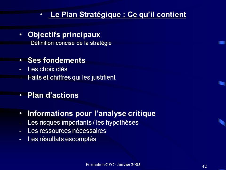 Formation CFC - Janvier 2005 42 Le Plan Stratégique : Ce quil contient Objectifs principaux Définition concise de la stratégie Ses fondements -Les cho