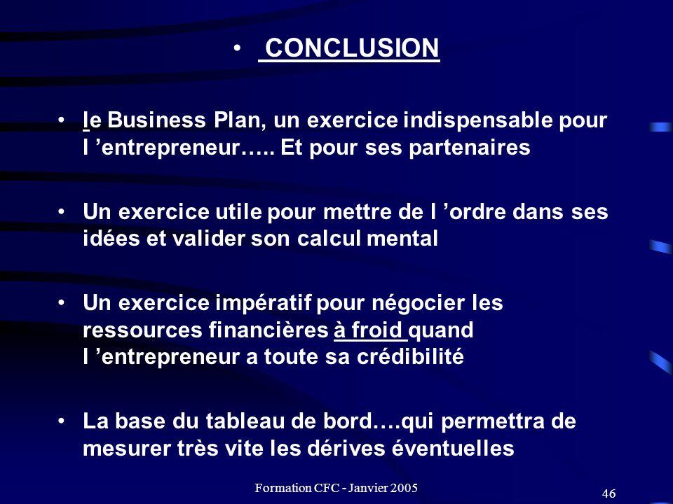 Formation CFC - Janvier 2005 46 CONCLUSION le Business Plan, un exercice indispensable pour l entrepreneur….. Et pour ses partenaires Un exercice util