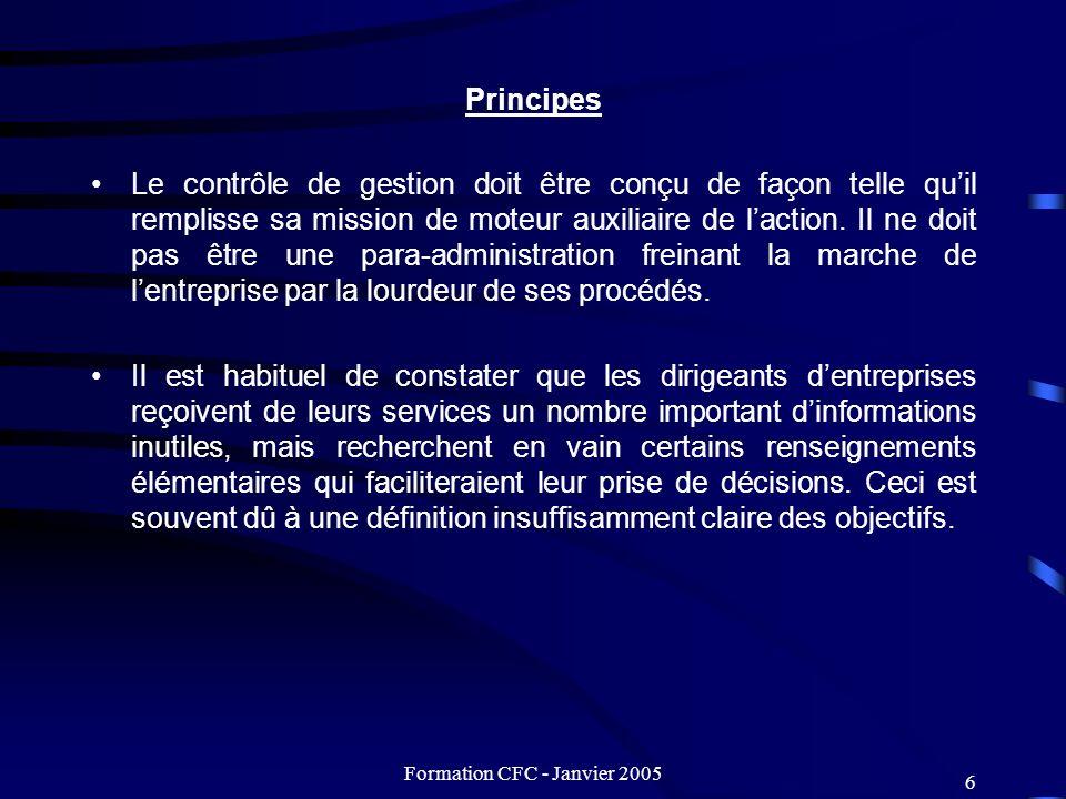 Formation CFC - Janvier 2005 6 Principes Le contrôle de gestion doit être conçu de façon telle quil remplisse sa mission de moteur auxiliaire de lacti