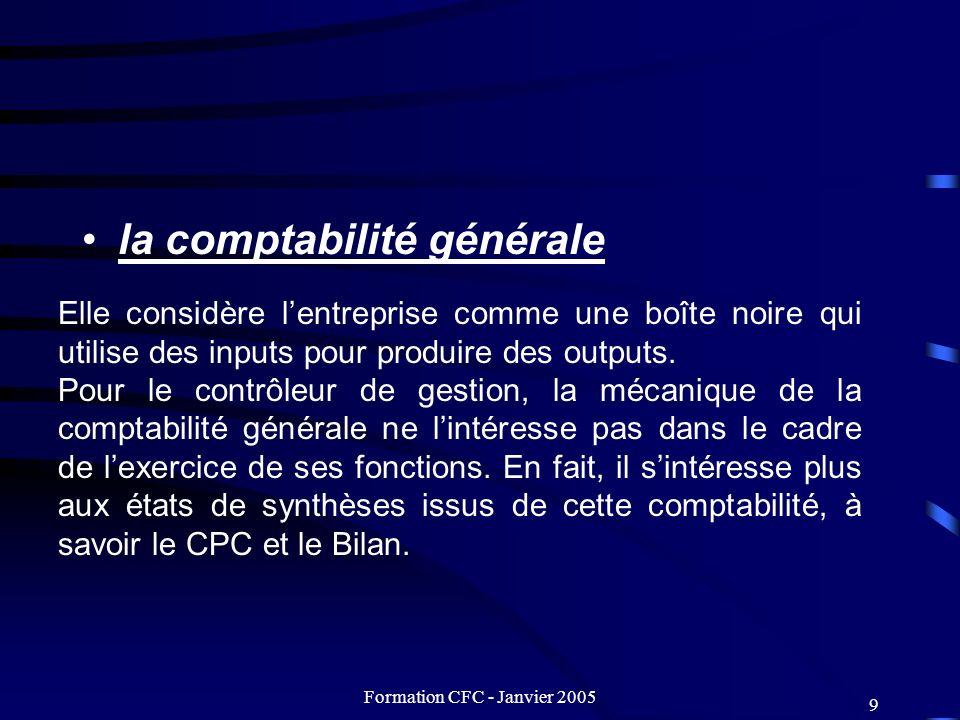 Formation CFC - Janvier 2005 9 la comptabilité générale Elle considère lentreprise comme une boîte noire qui utilise des inputs pour produire des outp