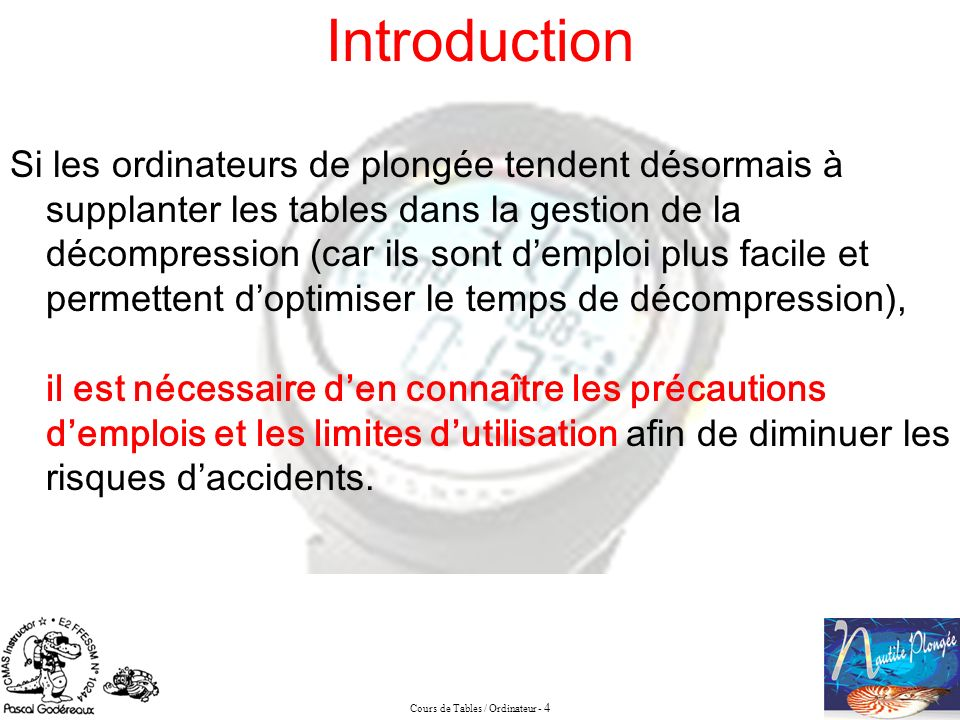Cours de Tables / Ordinateur - 4 Introduction Si les ordinateurs de plongée tendent désormais à supplanter les tables dans la gestion de la décompress