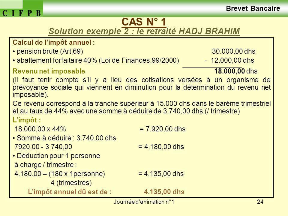 Journée d'animation n°124 CAS N° 1 Solution exemple 2 : le retraité HADJ BRAHIM Calcul de limpôt annuel : pension brute (Art.69) 30.000,00 dhs abattem