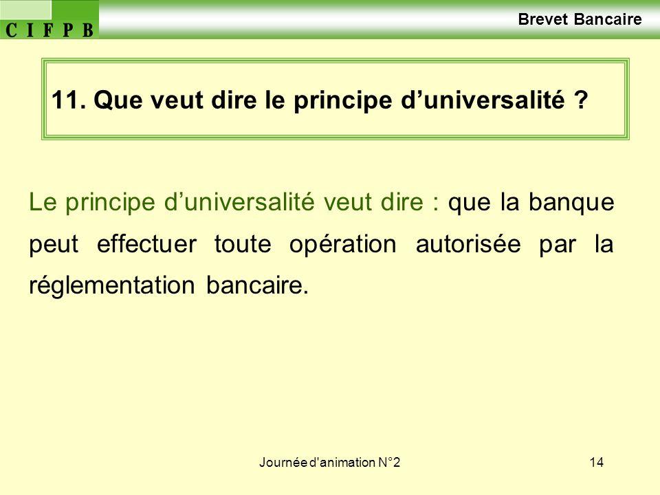 Journée d'animation N°214 11. Que veut dire le principe duniversalité ? Le principe duniversalité veut dire : que la banque peut effectuer toute opéra