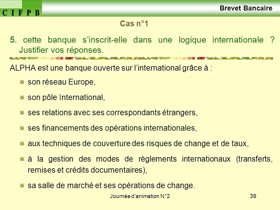 Journée d'animation N°239 Cas n°1 5. cette banque sinscrit-elle dans une logique internationale ? Justifier vos réponses. ALPHA est une banque ouverte