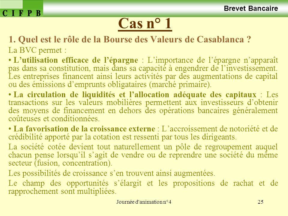Journée d'animation n°425 Cas n° 1 Brevet Bancaire 1. Quel est le rôle de la Bourse des Valeurs de Casablanca ? La BVC permet : Lutilisation efficace