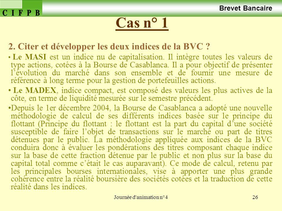 Journée d'animation n°426 Cas n° 1 Brevet Bancaire 2. Citer et développer les deux indices de la BVC ? Le MASI est un indice nu de capitalisation. Il