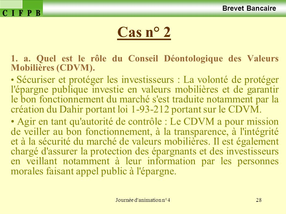 Journée d'animation n°428 Cas n° 2 Brevet Bancaire 1. a. Quel est le rôle du Conseil Déontologique des Valeurs Mobilières (CDVM). Sécuriser et protége