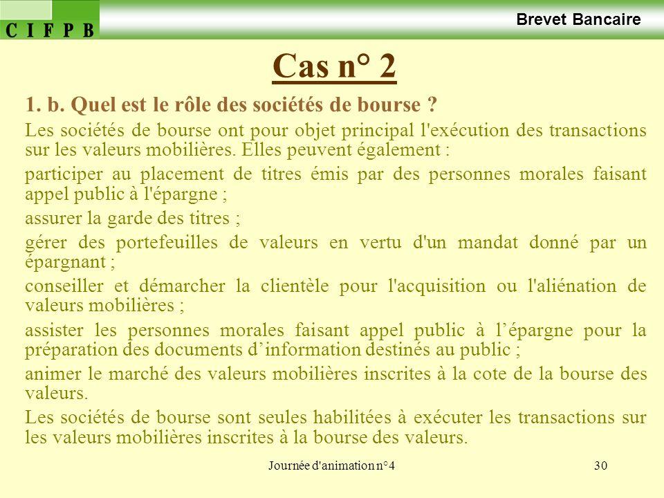 Journée d'animation n°430 Cas n° 2 Brevet Bancaire 1. b. Quel est le rôle des sociétés de bourse ? Les sociétés de bourse ont pour objet principal l'e