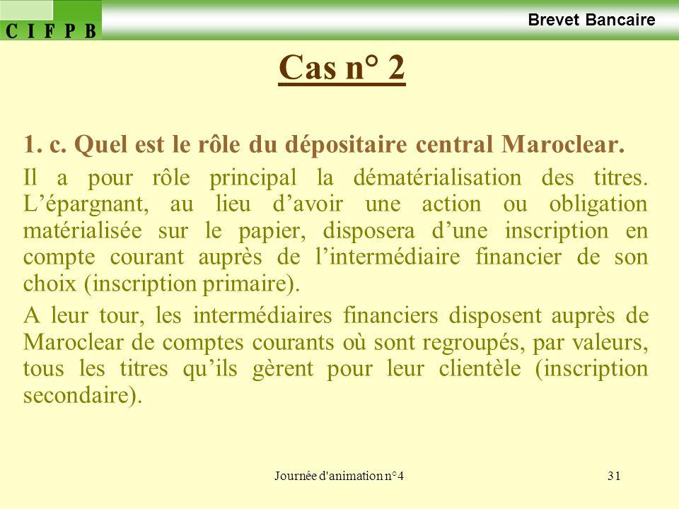 Journée d'animation n°431 Cas n° 2 Brevet Bancaire 1. c. Quel est le rôle du dépositaire central Maroclear. Il a pour rôle principal la dématérialisat