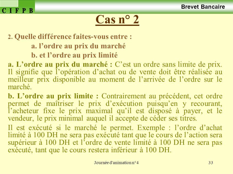 Journée d'animation n°433 Cas n° 2 Brevet Bancaire 2. Quelle différence faites-vous entre : a. lordre au prix du marché b. et lordre au prix limité a.