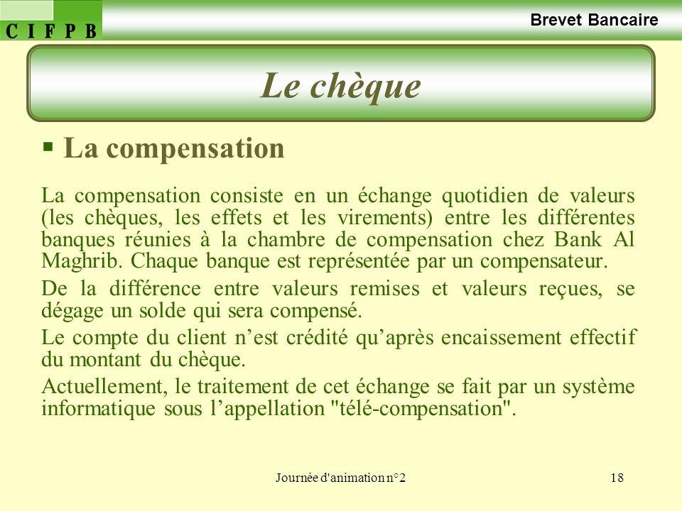 Journée d'animation n°218 Brevet Bancaire Le chèque La compensation La compensation consiste en un échange quotidien de valeurs (les chèques, les effe