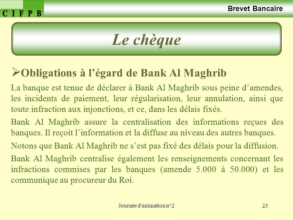 Journée d'animation n°223 Brevet Bancaire Le chèque Obligations à légard de Bank Al Maghrib La banque est tenue de déclarer à Bank Al Maghrib sous pei