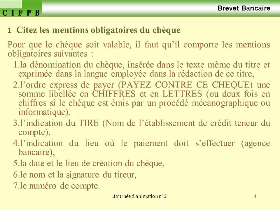 Journée d'animation n°24 Brevet Bancaire 1- Citez les mentions obligatoires du chèque Pour que le chèque soit valable, il faut quil comporte les menti
