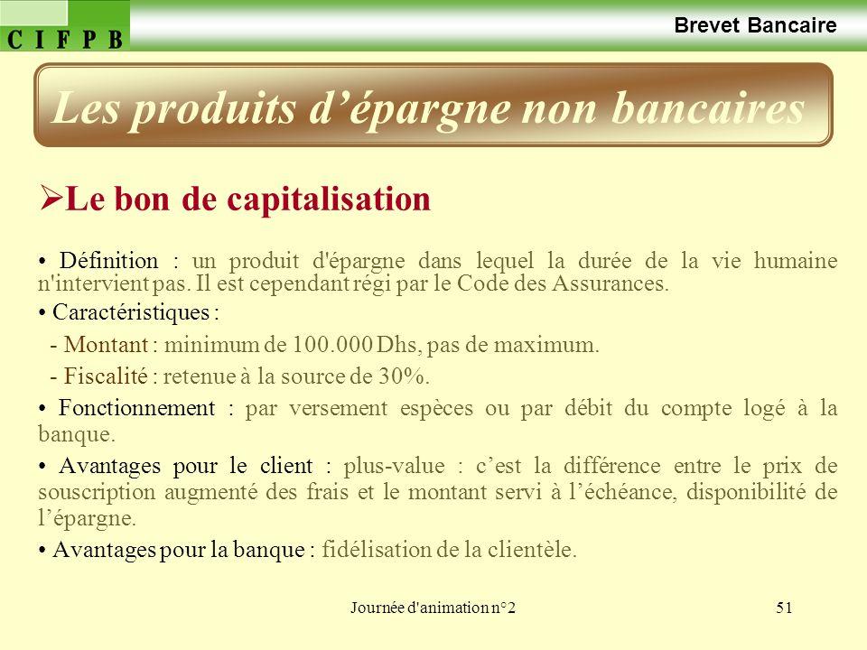 Journée d'animation n°251 Brevet Bancaire Le bon de capitalisation Définition : un produit d'épargne dans lequel la durée de la vie humaine n'intervie