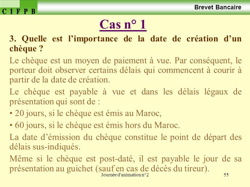 Journée d'animation n°255 Cas n° 1 Brevet Bancaire 3. Quelle est limportance de la date de création dun chèque ? Le chèque est un moyen de paiement à