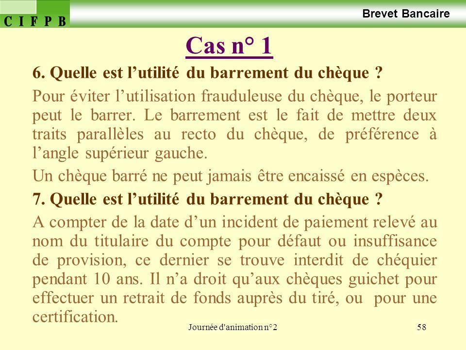 Journée d'animation n°258 Cas n° 1 Brevet Bancaire 6. Quelle est lutilité du barrement du chèque ? Pour éviter lutilisation frauduleuse du chèque, le