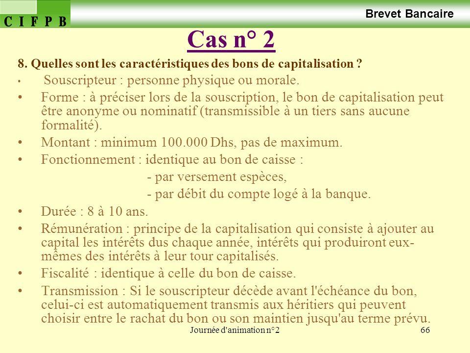 Journée d'animation n°266 Cas n° 2 Brevet Bancaire 8. Quelles sont les caractéristiques des bons de capitalisation ? Souscripteur : personne physique
