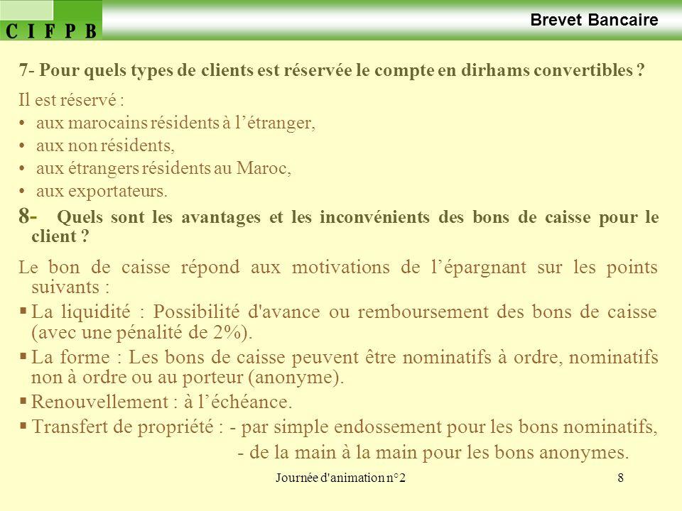 Journée d'animation n°28 Brevet Bancaire 7- Pour quels types de clients est réservée le compte en dirhams convertibles ? Il est réservé : aux marocain