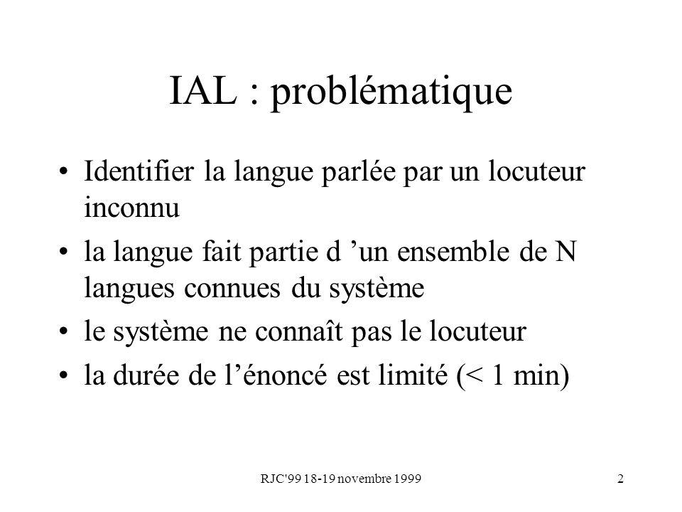 RJC'99 18-19 novembre 19992 IAL : problématique Identifier la langue parlée par un locuteur inconnu la langue fait partie d un ensemble de N langues c