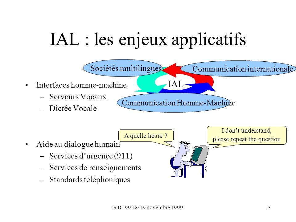 RJC'99 18-19 novembre 19993 IAL : les enjeux applicatifs Interfaces homme-machine –Serveurs Vocaux –Dictée Vocale Aide au dialogue humain –Services du