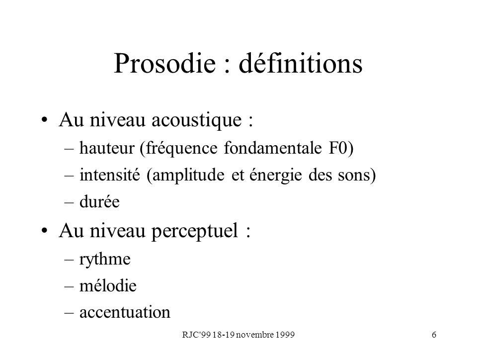 RJC'99 18-19 novembre 19996 Prosodie : définitions Au niveau acoustique : –hauteur (fréquence fondamentale F0) –intensité (amplitude et énergie des so