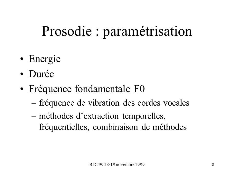 RJC'99 18-19 novembre 19998 Prosodie : paramétrisation Energie Durée Fréquence fondamentale F0 –fréquence de vibration des cordes vocales –méthodes de