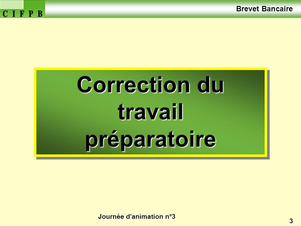 Journée d'animation n°3 3 Correction du travail préparatoire Correction du travail préparatoire Brevet Bancaire