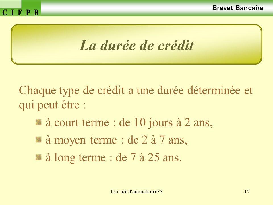 Journée d animation n°517 Brevet Bancaire Chaque type de crédit a une durée déterminée et qui peut être : à court terme : de 10 jours à 2 ans, à moyen terme : de 2 à 7 ans, à long terme : de 7 à 25 ans.
