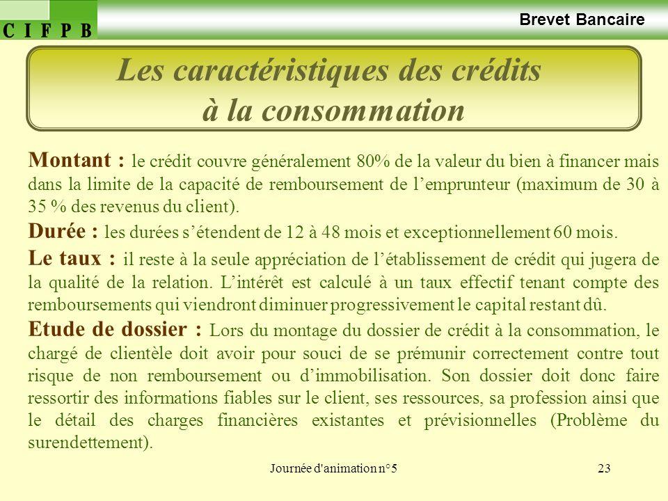 Journée d animation n°523 Brevet Bancaire Les caractéristiques des crédits à la consommation Montant : le crédit couvre généralement 80% de la valeur du bien à financer mais dans la limite de la capacité de remboursement de lemprunteur (maximum de 30 à 35 % des revenus du client).