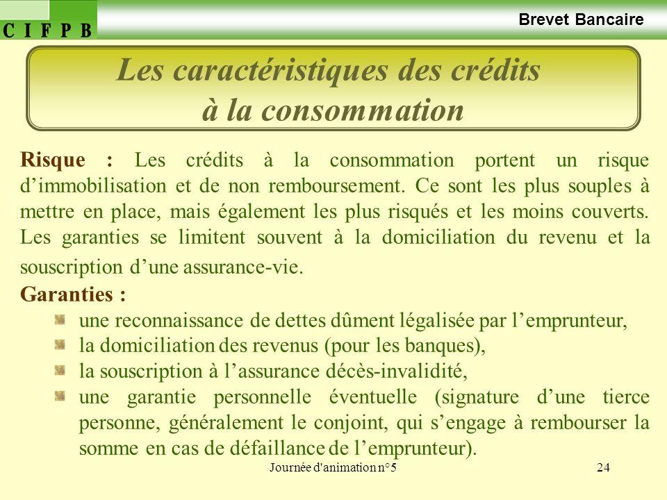 Journée d animation n°524 Brevet Bancaire Les caractéristiques des crédits à la consommation Risque : Les crédits à la consommation portent un risque dimmobilisation et de non remboursement.