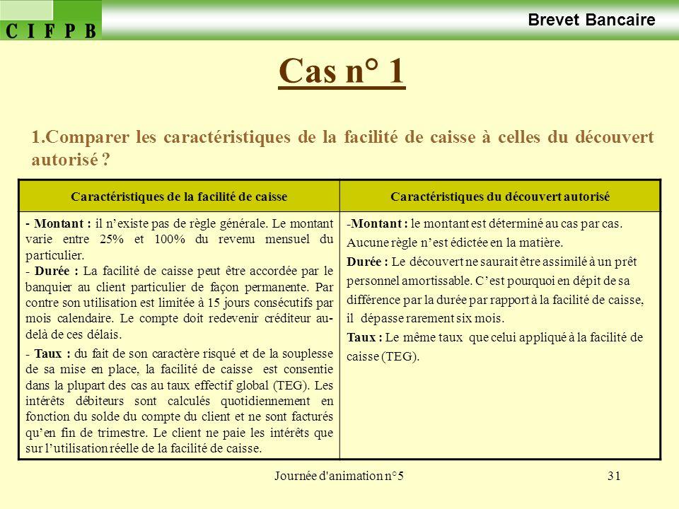 Journée d animation n°531 Cas n° 1 Brevet Bancaire 1.Comparer les caractéristiques de la facilité de caisse à celles du découvert autorisé .