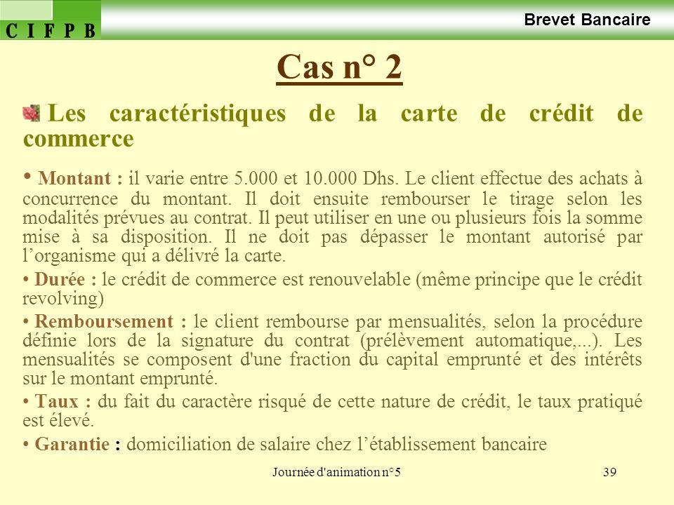 Journée d animation n°539 Cas n° 2 Brevet Bancaire Les caractéristiques de la carte de crédit de commerce Montant : il varie entre 5.000 et 10.000 Dhs.