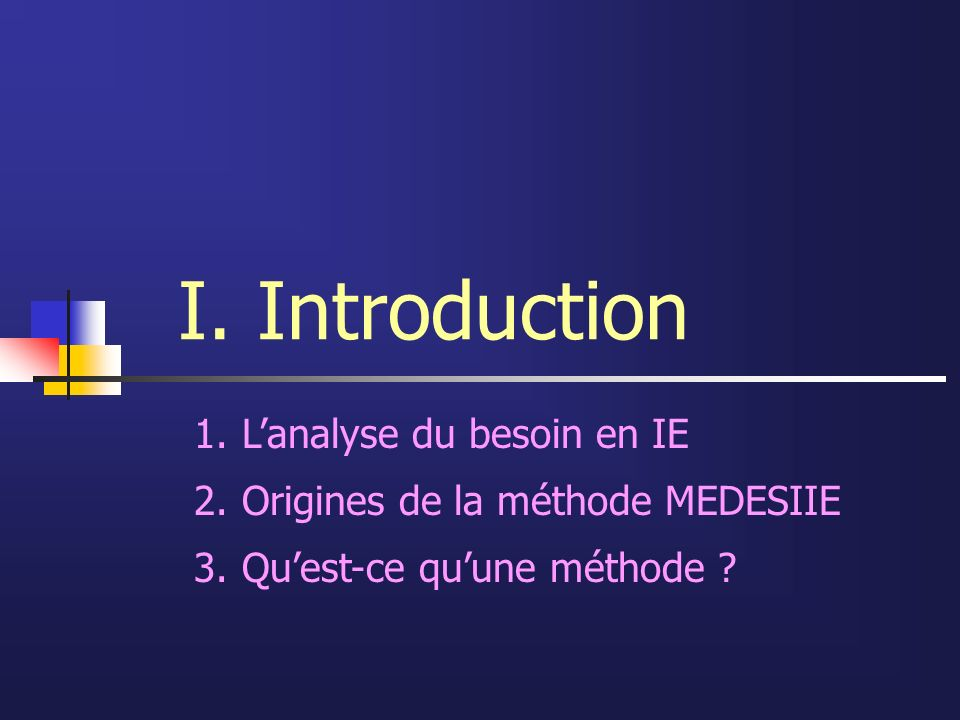I. Introduction 1.Lanalyse du besoin en IE 2.Origines de la méthode MEDESIIE 3.Quest-ce quune méthode ?