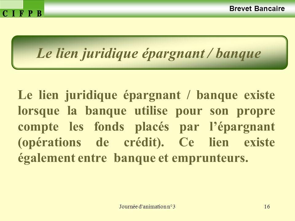 Journée d animation n°316 Brevet Bancaire Le lien juridique épargnant / banque existe lorsque la banque utilise pour son propre compte les fonds placés par lépargnant (opérations de crédit).