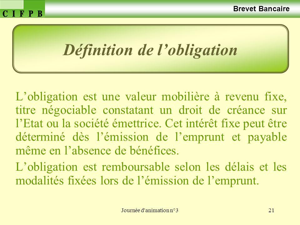 Journée d animation n°321 Brevet Bancaire Lobligation est une valeur mobilière à revenu fixe, titre négociable constatant un droit de créance sur lEtat ou la société émettrice.