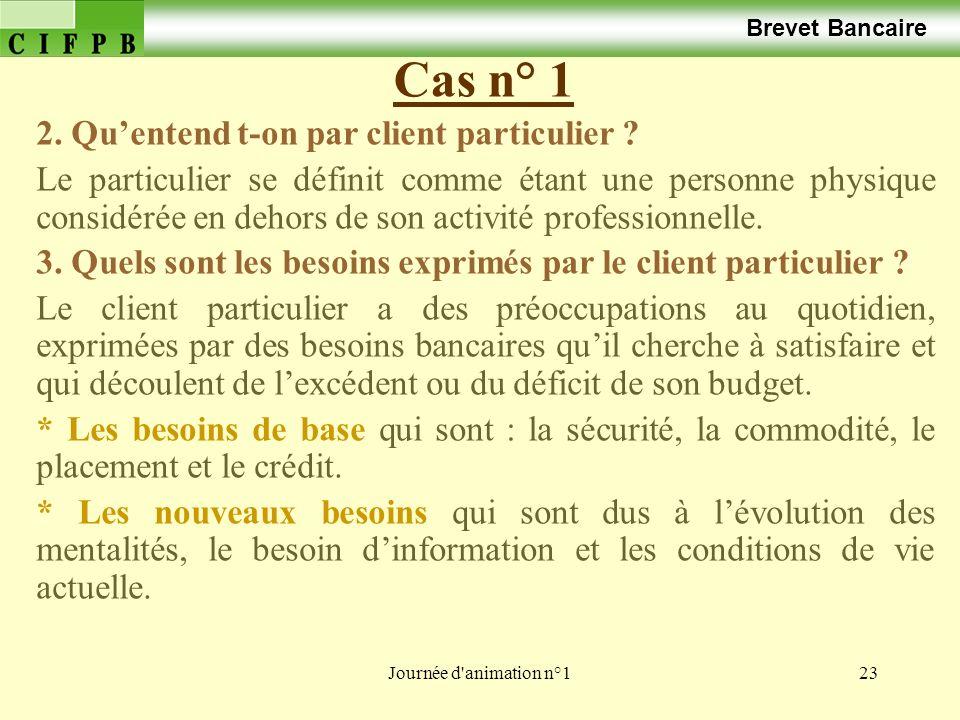 Journée d'animation n°123 Cas n° 1 Brevet Bancaire 2. Quentend t-on par client particulier ? Le particulier se définit comme étant une personne physiq