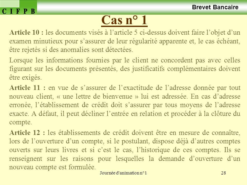Journée d'animation n°128 Cas n° 1 Brevet Bancaire Article 10 : les documents visés à larticle 5 ci-dessus doivent faire lobjet dun examen minutieux p
