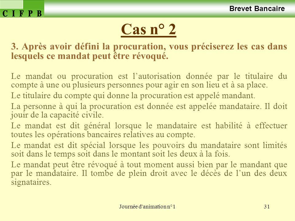 Journée d'animation n°131 Cas n° 2 Brevet Bancaire 3. Après avoir défini la procuration, vous préciserez les cas dans lesquels ce mandat peut être rév