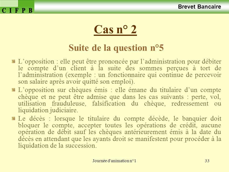 Journée d'animation n°133 Cas n° 2 Brevet Bancaire Suite de la question n°5 Lopposition : elle peut être prononcée par ladministration pour débiter le
