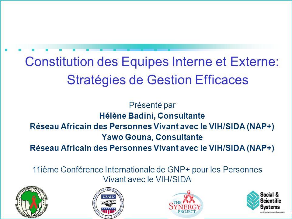 Constitution des Equipes Interne et Externe: Stratégies de Gestion Efficaces Présenté par Hélène Badini, Consultante Réseau Africain des Personnes Vivant avec le VIH/SIDA (NAP+) Yawo Gouna, Consultante Réseau Africain des Personnes Vivant avec le VIH/SIDA (NAP+) 11ième Conférence Internationale de GNP+ pour les Personnes Vivant avec le VIH/SIDA