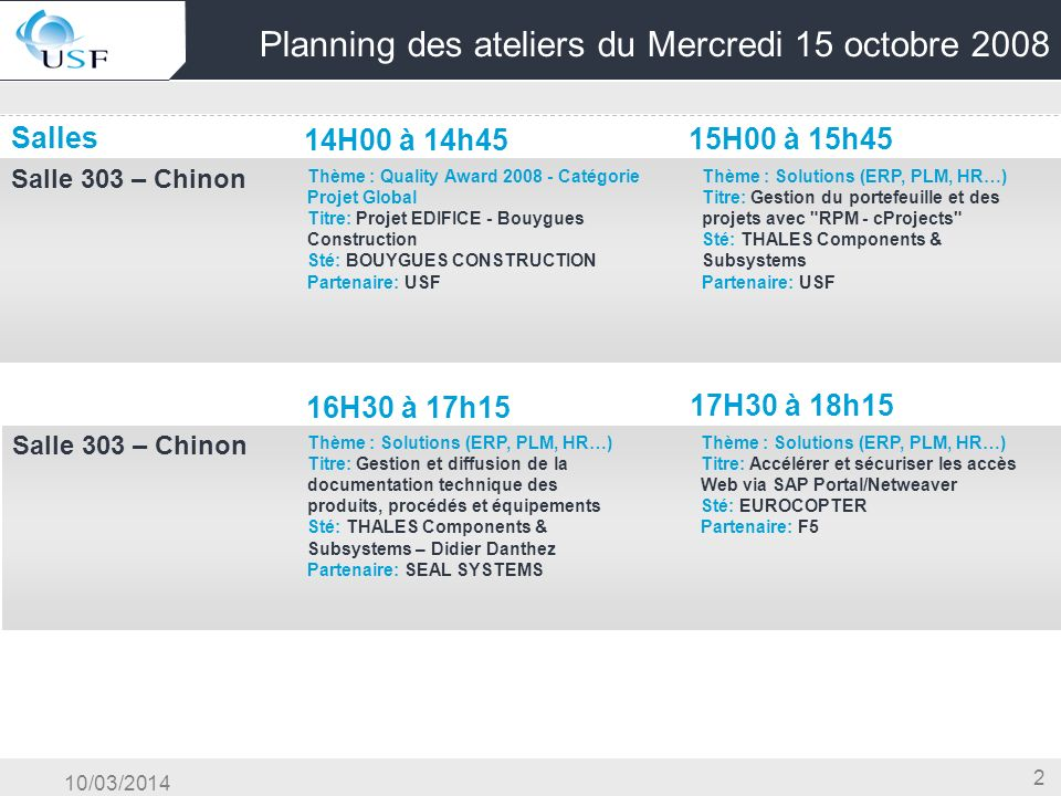 10/03/2014 3 Planning des ateliers du Mercredi 15 octobre 2008 Salles 14H00 à 14h45 15H00 à 15h45 Salle 403 – Saumur OG & Conduite du Changement & Centre Compétence Salle 302 Titre: Maîtriser et sécuriser une montée de version SAP via la démarche processus Sté: IDS SCHEER Partenaire: IDS SCHEER Thème : Solutions (ERP, PLM, HR…) Titre: Les nouveaux domaines de gestion de la formation dans HCM (LSO/TNM) Sté: Partenaire: SAP - A.Maurice Thème : Solutions (ERP, PLM, HR…) Titre: Externalisation de Paie Sté: CLAAS - Jacques MERTEN Partenaire: CBL-Consulting 16H30 à 17h15 17H30 à 18h15 Salle 403 – Saumur Thème : Solutions (ERP, PLM, HR…) Titre: La couverture de gestion des talents avec la participation de Nakisa Sté: NAKISA Partenaire: SAP Thème : Solutions (ERP, PLM, HR…) Titre: Projet Refonte du système de gestion Sté: IGN - Bruno DANQUIGNY Partenaire: STERIA
