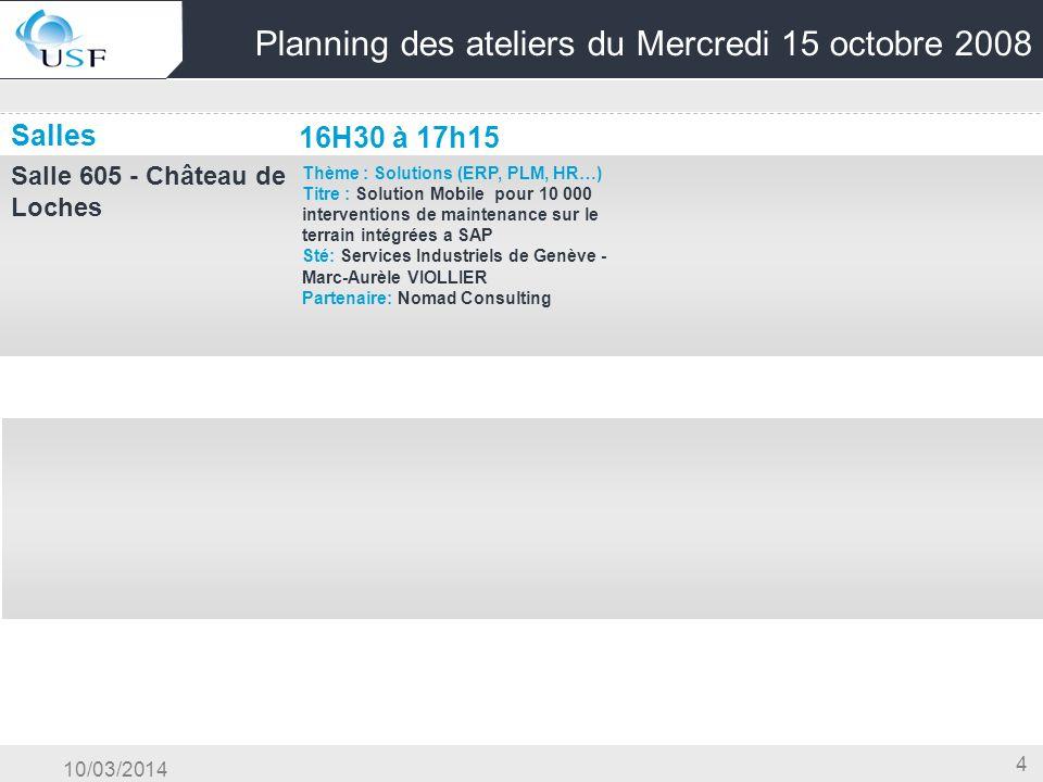 10/03/2014 4 Planning des ateliers du Mercredi 15 octobre 2008 Salles 16H30 à 17h15 Salle 605 - Château de Loches Thème : Solutions (ERP, PLM, HR…) Ti