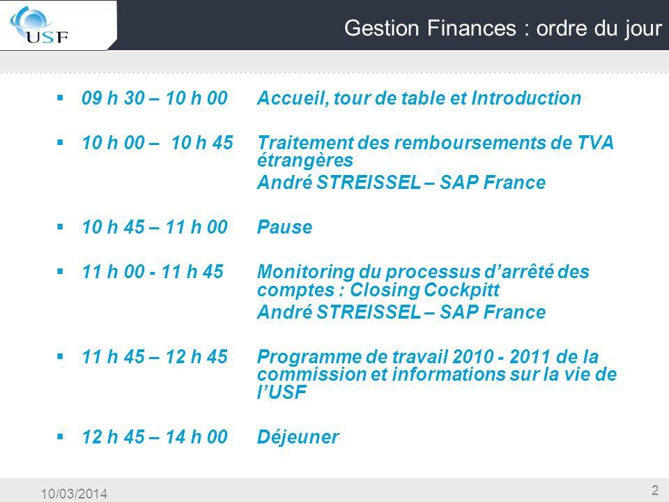 10/03/2014 3 Gestion Finances : ordre du jour 14 h 00 – 15 h 00Synthèse des réflexions des groupes de travail Finance : Franck REMEN et Patricia CASIER Trésorerie : Annick LABELLE 15 h 00 – 15 h 15Pause 15 h 15 – 16 h 00Nouvelle solution SAP en mode SAAS et Cloud Présentation et démo de Business by Design André STREISSEL – SAP France 16 h 00 – 16 h 15Conclusion