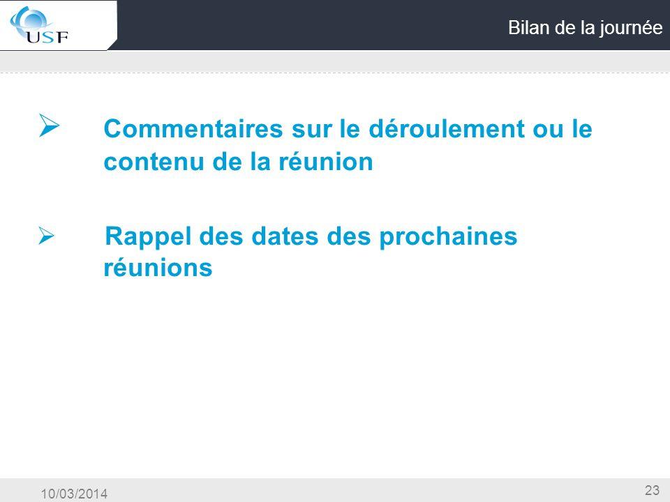 10/03/2014 23 Bilan de la journée Commentaires sur le déroulement ou le contenu de la réunion Rappel des dates des prochaines réunions