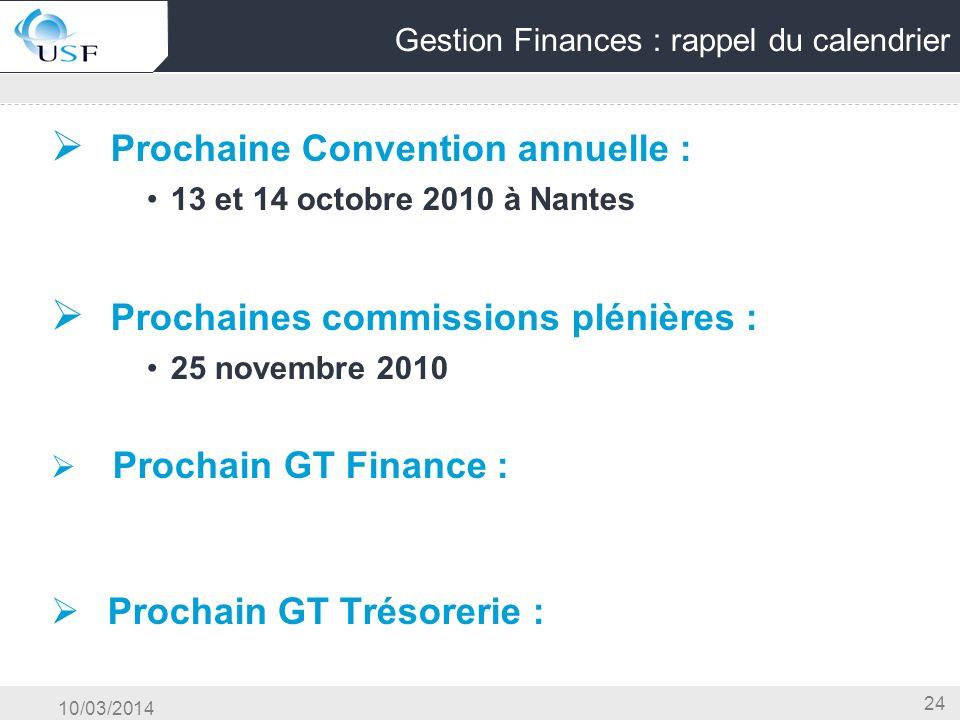 10/03/2014 24 Gestion Finances : rappel du calendrier Prochaine Convention annuelle : 13 et 14 octobre 2010 à Nantes Prochaines commissions plénières : 25 novembre 2010 Prochain GT Finance : Prochain GT Trésorerie :
