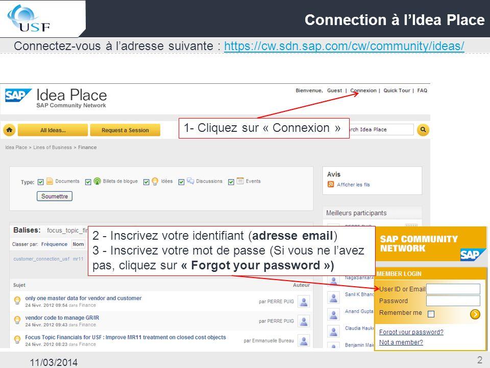 11/03/2014 2 Connection à lIdea Place Connectez-vous à ladresse suivante : https://cw.sdn.sap.com/cw/community/ideas/https://cw.sdn.sap.com/cw/community/ideas/ 1- Cliquez sur « Connexion » 2 - Inscrivez votre identifiant (adresse email) 3 - Inscrivez votre mot de passe (Si vous ne lavez pas, cliquez sur « Forgot your password »)